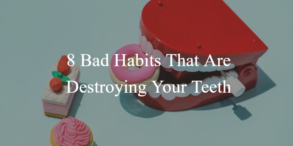 8 Bad Habits That Are Destroying Your Teeth
